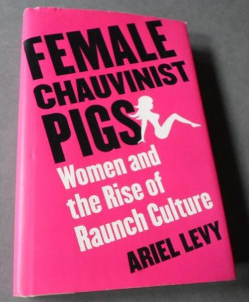 female chauvinist pigs In female chauvinist pigs, ariel levy brings to the forefront the issues society has been facing for decades gender inequality, gender ideology, and gender construct.